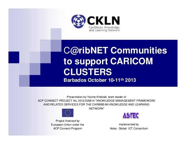 C@ribNET Communities to support CARICOM CLUSTERS Barbados October 10-11th 2013 Presentation by Yacine Khelladi, team leade...