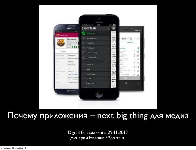 Почему приложения – next big thing для медиа Digital без силикона 29.11.2013 Дмитрий Навоша / Sports.ru пятница, 29 ноября...