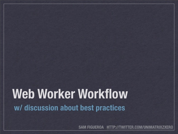 Web Worker Workflow w/ discussion about best practices                     SAM FIGUEROA HTTP://TWITTER.COM/UNIMATRIXZXERO