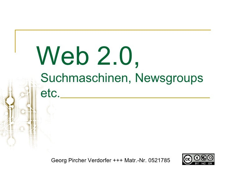 Web 2.0,   Suchmaschinen, Newsgroups etc.  Georg Pircher Verdorfer +++ Matr.-Nr. 0521785