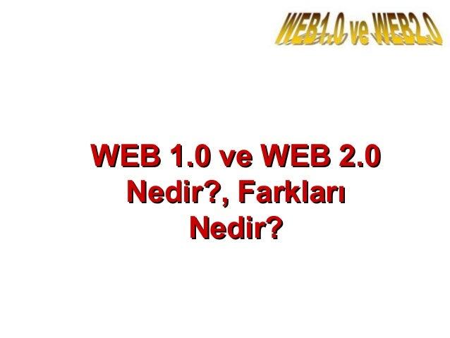 WEB 1.0 ve WEB 2.0WEB 1.0 ve WEB 2.0 Nedir?, FarklarıNedir?, Farkları Nedir?Nedir?