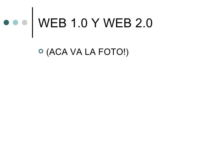 WEB 1.0 Y WEB 2.0 <ul><li>(ACA VA LA FOTO!) </li></ul>