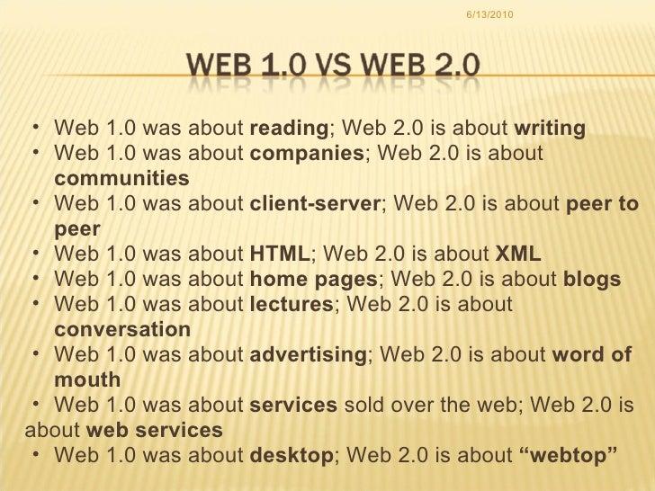 6/13/2010 <ul><ul><li>Web 1.0 was about  reading ; Web 2.0 is about  writing </li></ul></ul><ul><ul><li>Web 1.0 was about ...