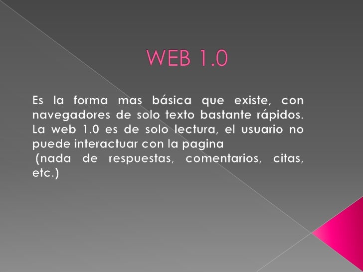 WEB 1.0<br />Es la forma mas básica que existe, con navegadores de solo texto bastante rápidos. La web 1.0 es de solo lect...
