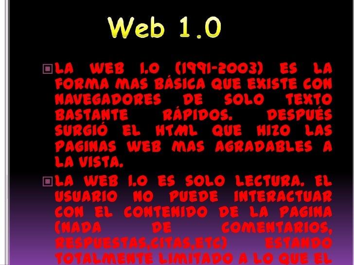 Web 1.0<br />La web 1.0 (1991-2003) es la forma mas básica que existe con navegadores de solo texto bastante rápidos. Desp...