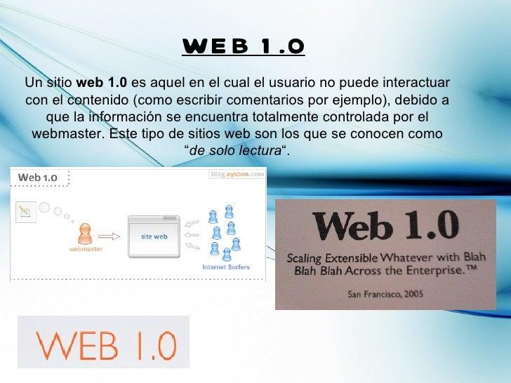 WE B 1 .0Un sitio web 1.0 es aquel en el cual el usuario no puede interactuarcon el contenido (como escribir comentarios p...