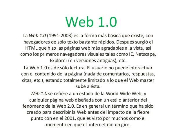 Web 1.0 La Web 1.0 (1991-2003) es la forma más básica que existe, con navegadores de sólo texto bastante rápidos. Después ...