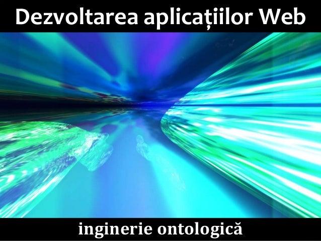 Dezvoltarea aplicațiilor Web (11/12): Inginerie ontologică: Management de cunoştinţe. Metodologii de proiectare