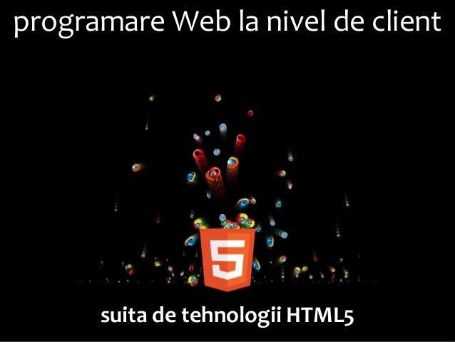 Dezvoltarea aplicaţiilor Web la nivel de client (cursul #11): Programare Web. Suita de tehnologii HTML5