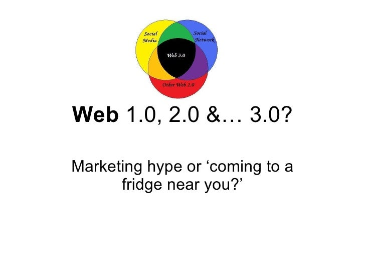 Web  1.0, 2.0 &… 3.0? Marketing hype or 'coming to a fridge near you?'