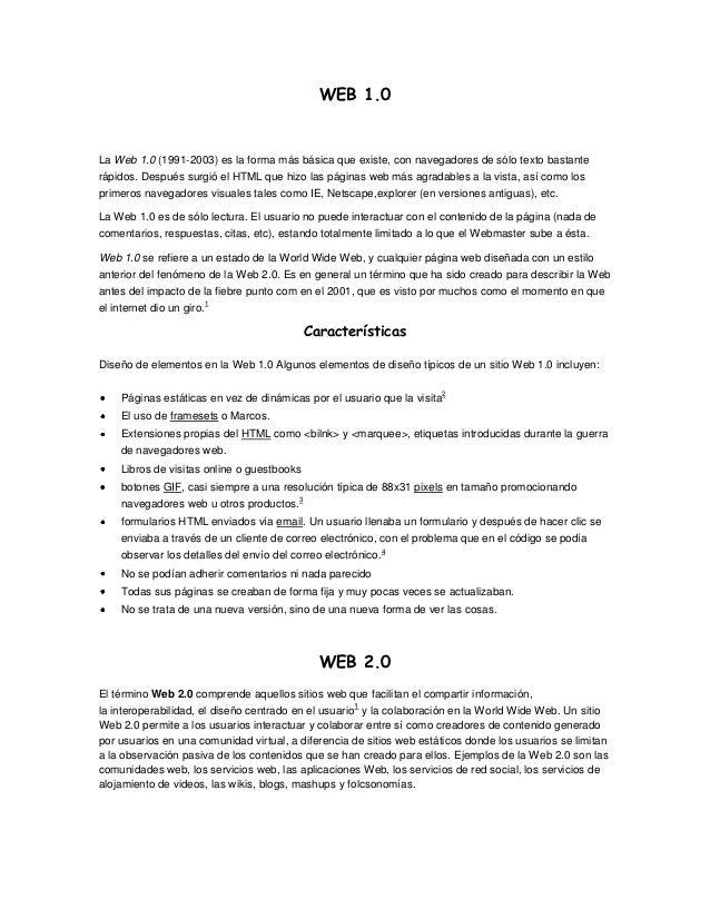 WEB 1.0La Web 1.0 (1991-2003) es la forma más básica que existe, con navegadores de sólo texto bastanterápidos. Después su...