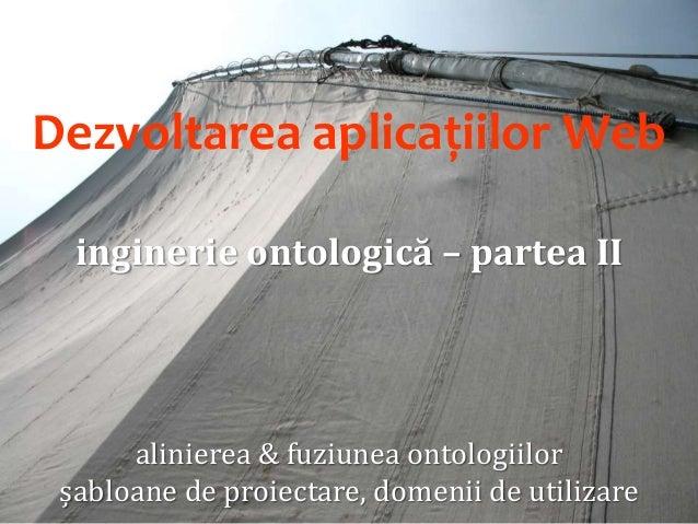 Dezvoltarea aplicațiilor Web (12/12): Inginerie ontologică: Alinierea ontologiilor. Şabloane de proiectare. Domenii de utilizare