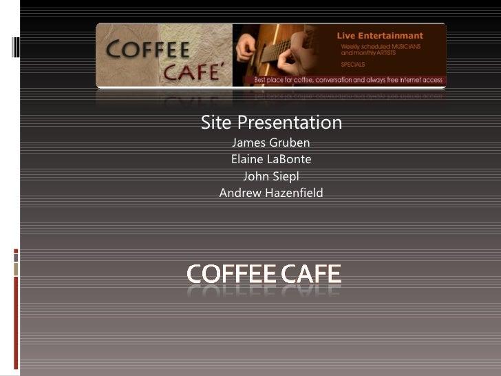 Site Presentation James Gruben Elaine LaBonte John Siepl Andrew Hazenfield