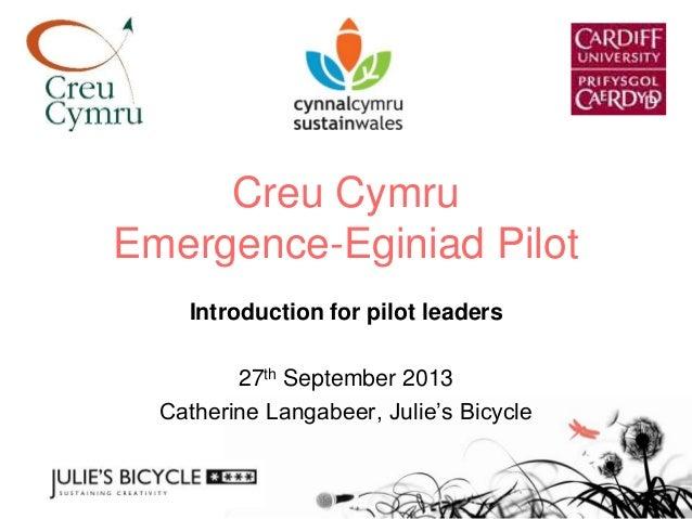 Creu Cymru Emergence-Eginiad Pilot Introduction for pilot leaders 27th September 2013 Catherine Langabeer, Julie's Bicycle