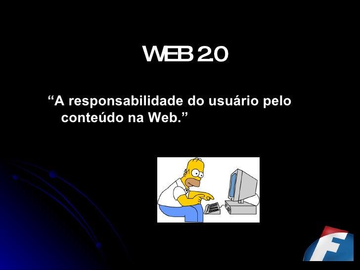 """WEB 2.0 <ul><li>"""" A responsabilidade do usuário pelo conteúdo na Web."""" </li></ul>"""