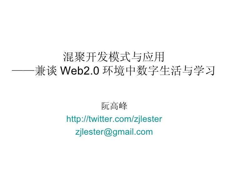 混聚开发模式与应用 ——兼谈 Web2.0 环境中数字生活与学习 阮高峰 http:// twitter.com/zjlester [email_address]