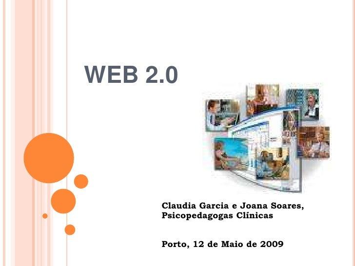 WEB 2.0          Claudia Garcia e Joana Soares,      Psicopedagogas Clínicas        Porto, 12 de Maio de 2009