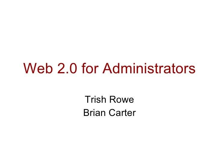 Web 2.0 for Administrators Trish Rowe Brian Carter