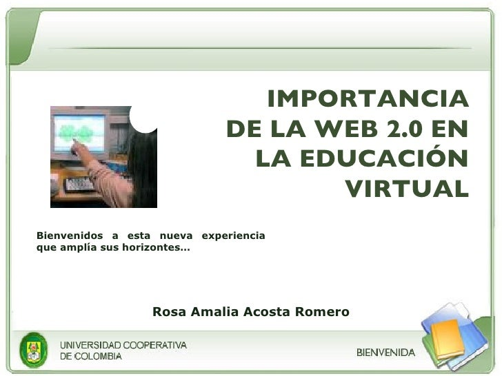 IMPORTANCIA DE LA WEB 2.0 EN LA EDUCACIÓN VIRTUAL Bienvenidos a esta nueva experiencia que amplía sus horizontes… Rosa Ama...