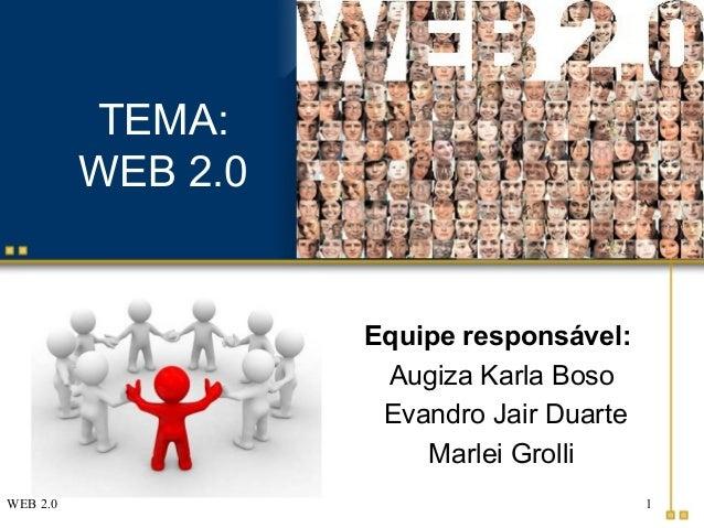 WEB 2.0 1 TEMA: WEB 2.0 Equipe responsável: Augiza Karla Boso Evandro Jair Duarte Marlei Grolli