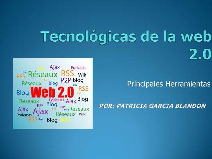 Tecnológicas de la web 2.0<br />Principales Herramientas <br />POR: PATRICIA GARCIA BLANDON<br />