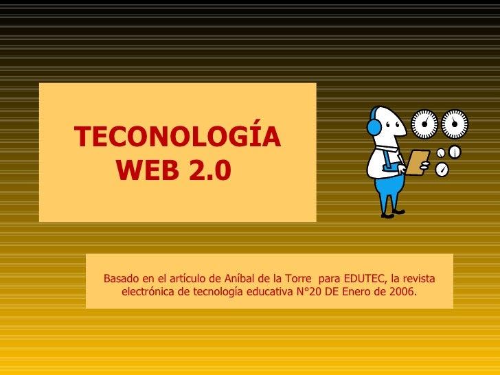 TECONOLOGÍA WEB 2.0  Basado en el artículo de Aníbal de la Torre  para EDUTEC, la revista electrónica de tecnología educat...