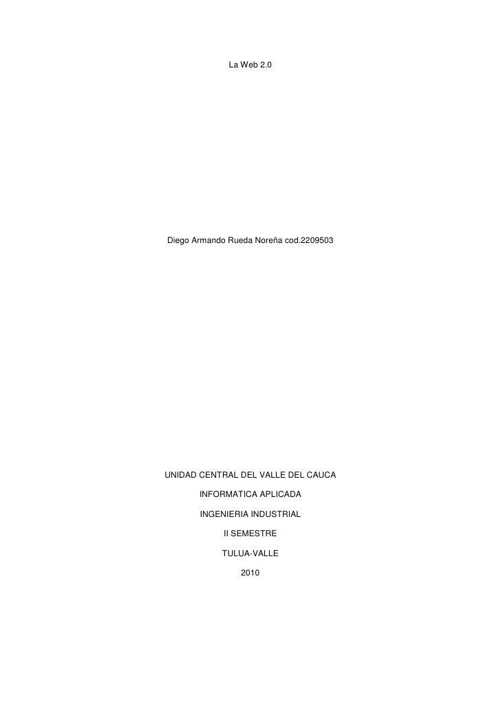 La Web 2.0<br />Diego Armando Rueda Noreña cod.2209503<br />UNIDAD CENTRAL DEL VALLE DEL CAUCA<br />INFORMATICA APLICADA<b...