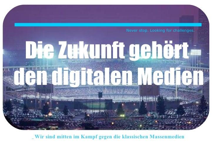 Die Zukunft gehört  den digitalen Medien Never stop. Looking for challenges. _Wir sind mitten im Kampf gegen die klassisch...