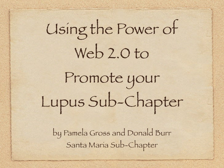 Using the Power of       Web 2.0 to     Promote your Lupus Sub-Chapter  by Pamela Gross and Donald Burr     Santa Maria Su...