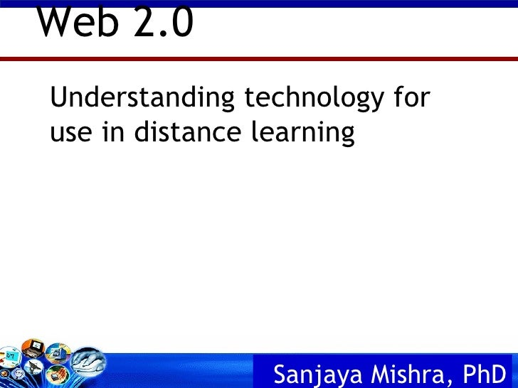 Understanding technology for use in distance learning Web 2.0 Sanjaya Mishra,  PhD