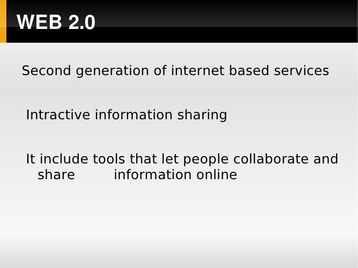 WEB2.0      Second generation of internet based services       Intractive information sharing       It include tools that...