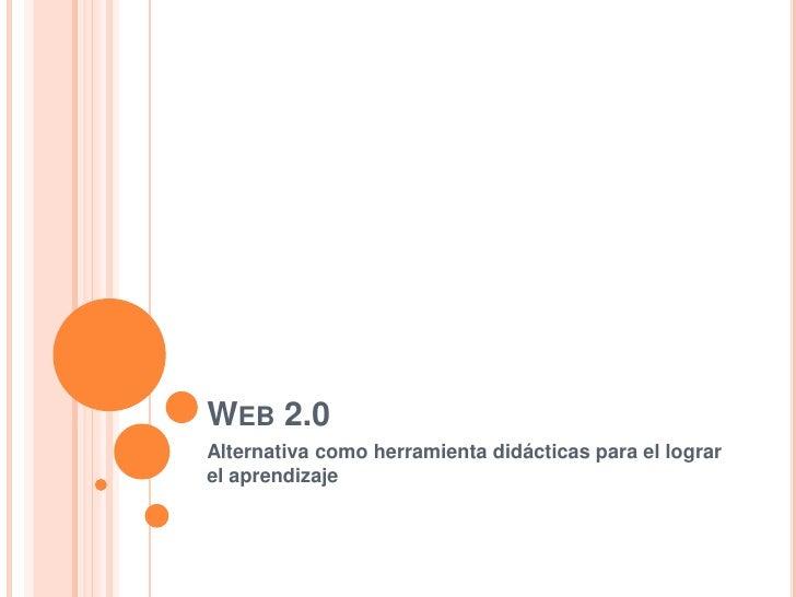 Web 2.0<br />Alternativa como herramienta didácticas para el lograr el aprendizaje<br />