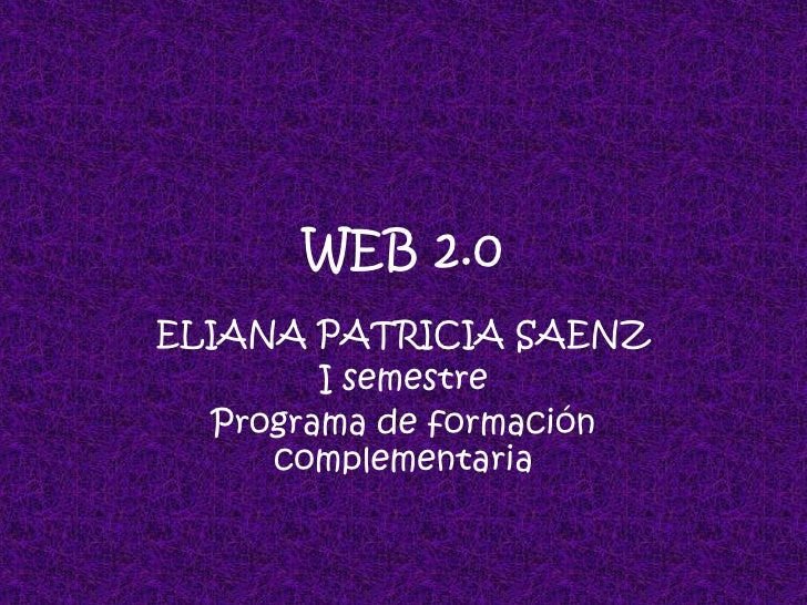 WEB 2.0<br />ELIANA PATRICIA SAENZ<br />I semestre<br />Programa de formación complementaria<br />