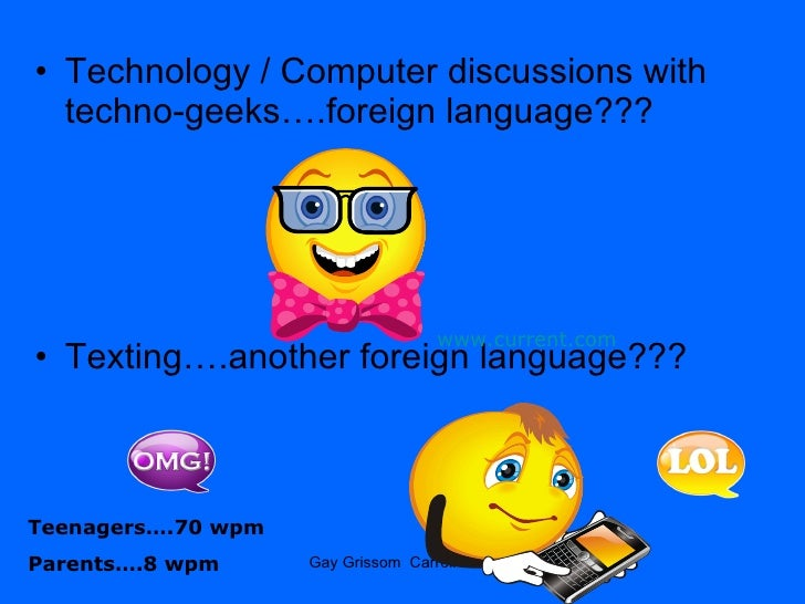 <ul><li>Technology / Computer discussions with techno-geeks….foreign language??? </li></ul><ul><li>Texting….another foreig...