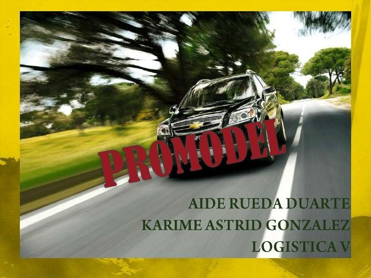 PROMODEL<br />AIDE RUEDA DUARTE<br />KARIME ASTRID GONZALEZ<br />LOGISTICA V<br />