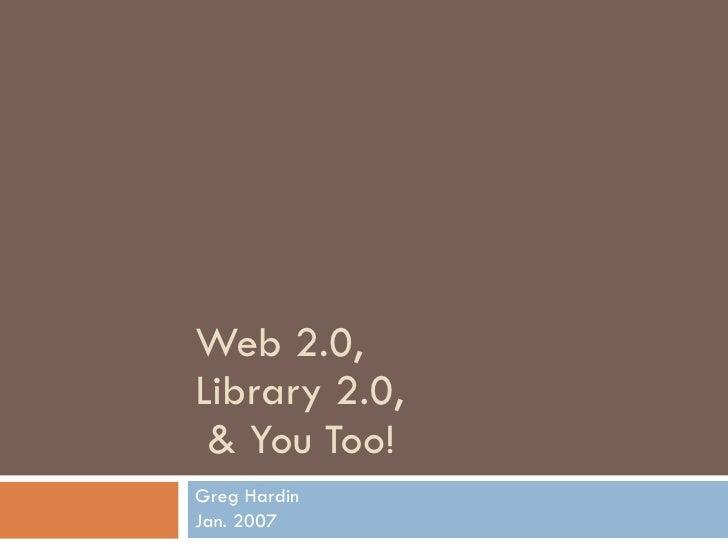 Web 2.0,  Library 2.0,   & You Too! Greg Hardin Jan. 2007