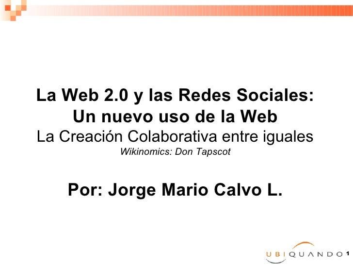 La Web 2.0 y las Redes Sociales:     Un nuevo uso de la Web La Creación Colaborativa entre iguales            Wikinomics: ...