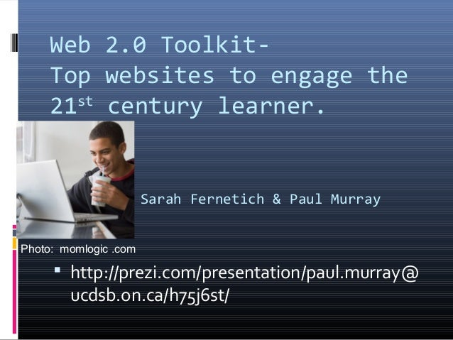 Web 2.0 Toolkit- Top websites to engage the 21st century learner. Sarah Fernetich & Paul Murray  http://prezi.com/present...