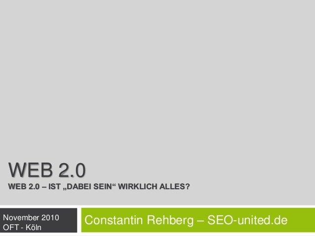 """WEB 2.0 WEB 2.0 – IST """"DABEI SEIN"""" WIRKLICH ALLES? Constantin Rehberg – SEO-united.deNovember 2010 OFT - Köln"""