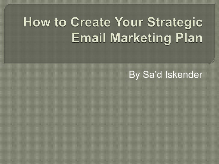 How to Create Your Strategic Email Marketing Plan<br />By Sa'dIskender<br />