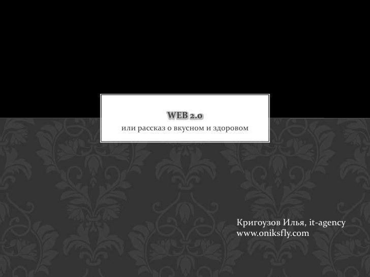 или рассказ о вкусном и здоровом<br />WEB 2.0<br />Кригоузов Илья, it-agency<br />www.oniksfly.com<br />