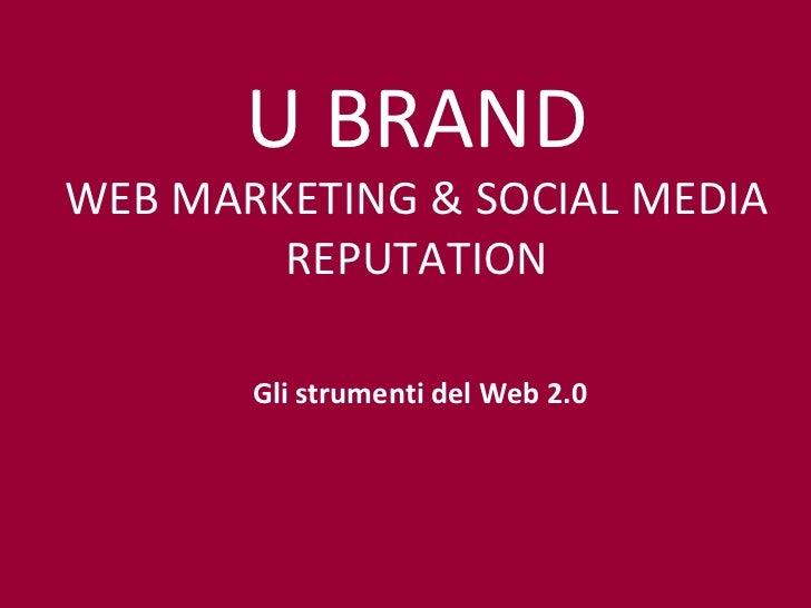 Gli strumenti del Web 2.0 U BRAND WEB MARKETING & SOCIAL MEDIA REPUTATION