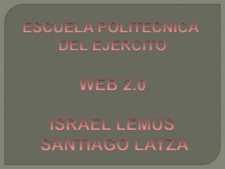 ESCUELA POLITECNICA <br />DEL EJERCITO<br />WEB 2.0<br />ISRAEL LEMUS <br />SANTIAGO LAYZA<br />