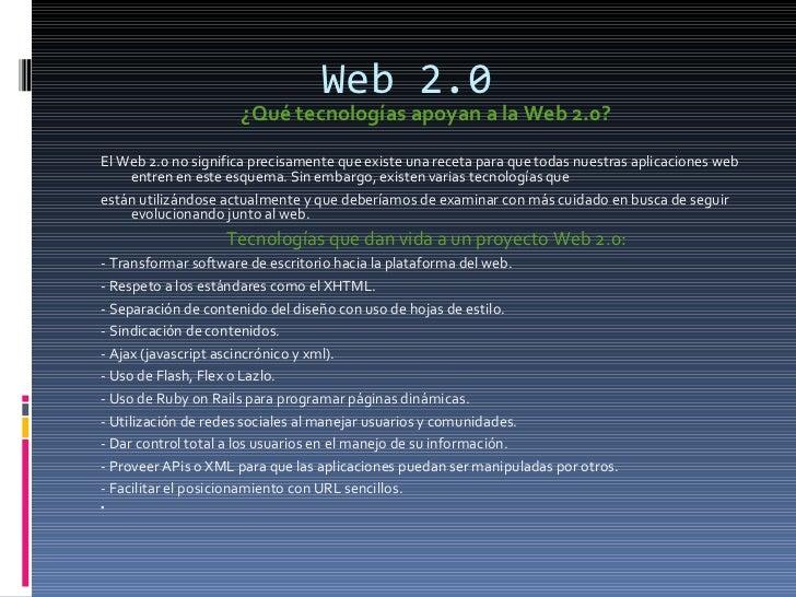 Web 2.0 <ul><li>¿Qué tecnologías apoyan a la Web 2.0?  </li></ul><ul><li>El Web 2.0 no significa precisamente que existe u...