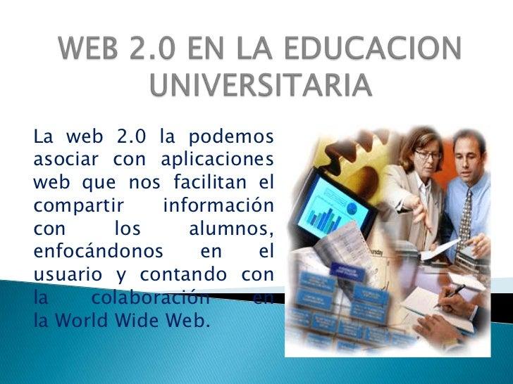 WEB 2.0 EN LA EDUCACION UNIVERSITARIA<br />La web 2.0 la podemos  asociar con aplicaciones web que nos facilitan el compar...