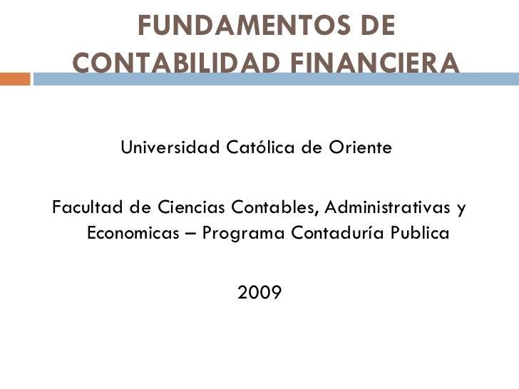 FUNDAMENTOS DE CONTABILIDAD FINANCIERA <ul><li>Universidad Católica de Oriente  </li></ul><ul><li>Facultad de Ciencias Con...