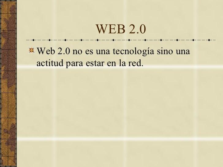 WEB 2.0 <ul><li>Web 2.0 no es una tecnología sino una actitud para estar en la red. </li></ul>