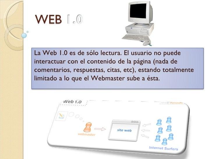La Web 1.0 es de sólo lectura. El usuario no puedeinteractuar con el contenido de la página (nada decomentarios, respuesta...