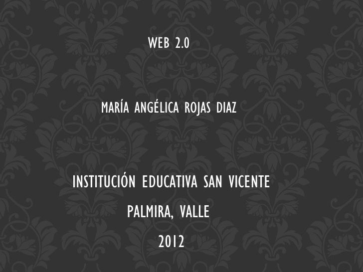 WEB 2.0    MARÍA ANGÉLICA ROJAS DIAZINSTITUCIÓN EDUCATIVA SAN VICENTE         PALMIRA, VALLE              2012