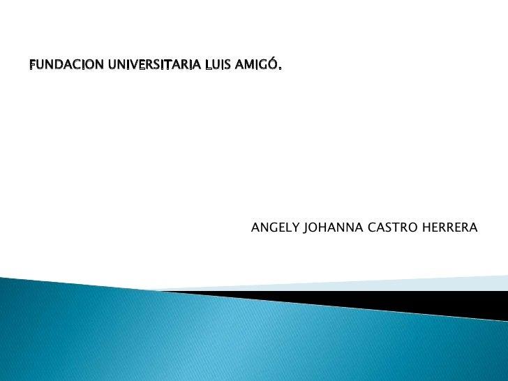 FUNDACION UNIVERSITARIA LUIS AMIGÓ.                              ANGELY JOHANNA CASTRO HERRERA